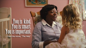You is kind, you is smart, you is important - The Help